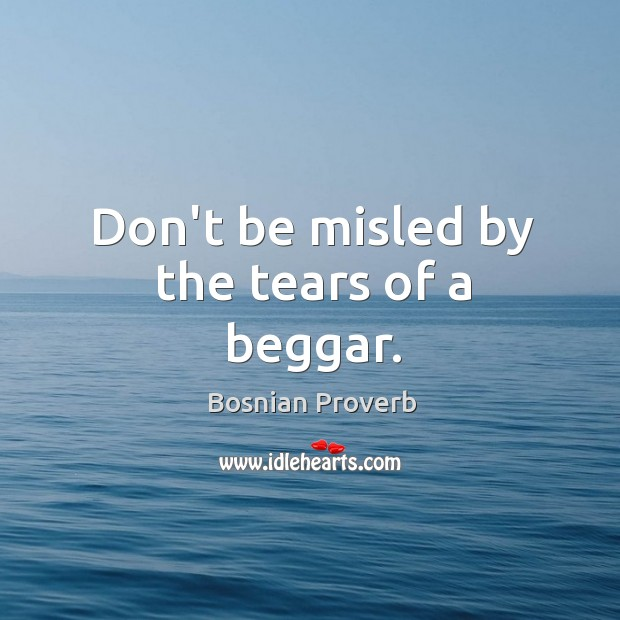 Image, Don't be misled by the tears of a beggar.