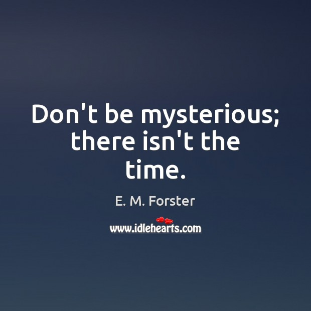Image, Don't be mysterious; there isn't the time.