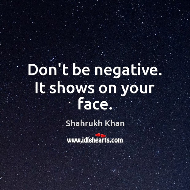Don't be negative. It shows on your face. Shahrukh Khan Picture Quote