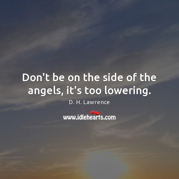 Don't be on the side of the angels, it's too lowering. Image