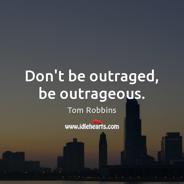 Image, Don't be outraged, be outrageous.