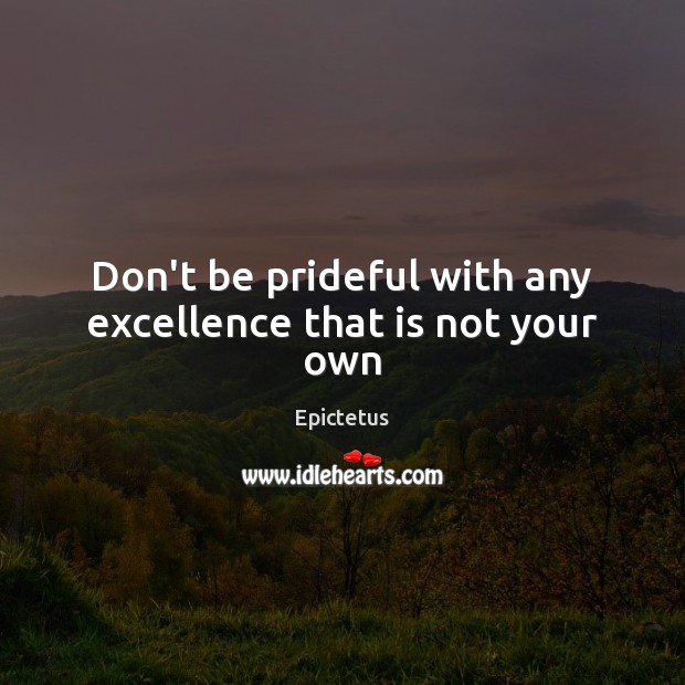 Don't be prideful with any excellence that is not your own Epictetus Picture Quote