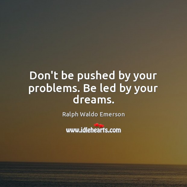 Image, Don't be pushed by your problems. Be led by your dreams.