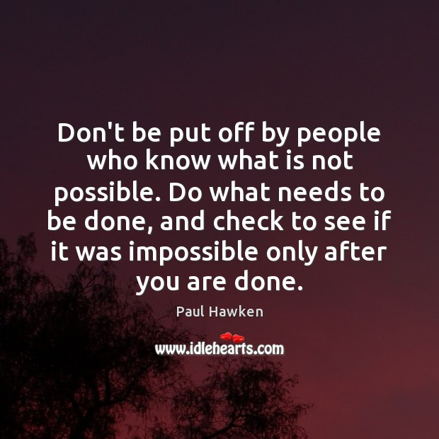 Don't be put off by people who know what is not possible. Paul Hawken Picture Quote