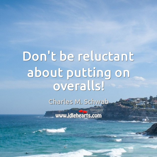 Don't be reluctant about putting on overalls! Charles M. Schwab Picture Quote