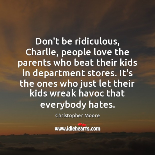 Don't be ridiculous, Charlie, people love the parents who beat their kids Christopher Moore Picture Quote