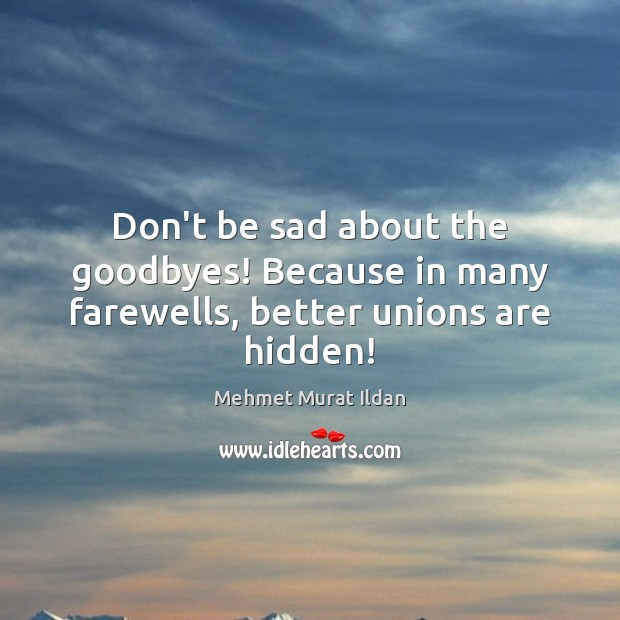 Don't be sad about the goodbyes! Because in many farewells, better unions are hidden! Image