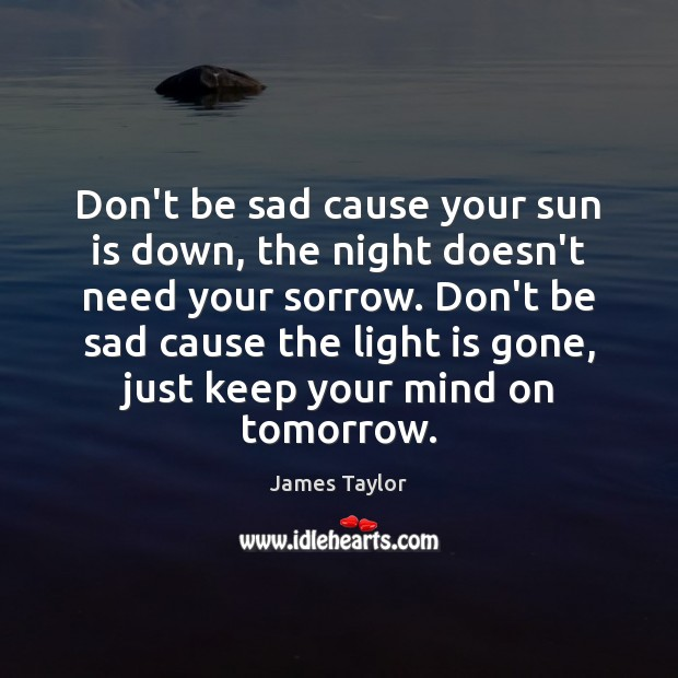 Don't be sad cause your sun is down, the night doesn't need James Taylor Picture Quote