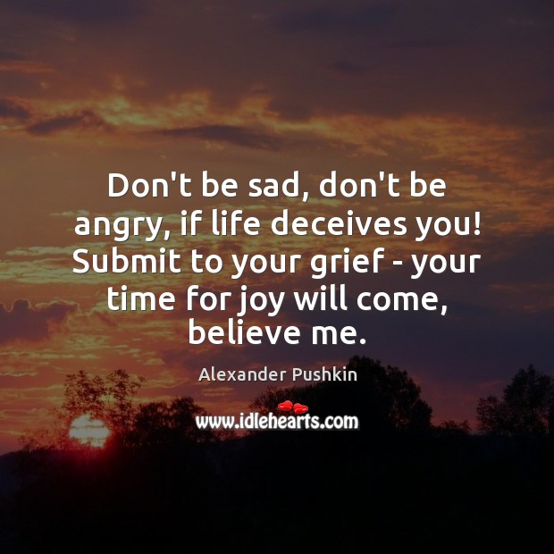 Don't be sad, don't be angry, if life deceives you! Submit to Image