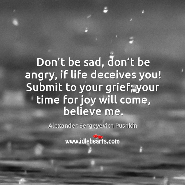 Image, Don't be sad, don't be angry, if life deceives you! submit to your grief; your time for joy will come, believe me.