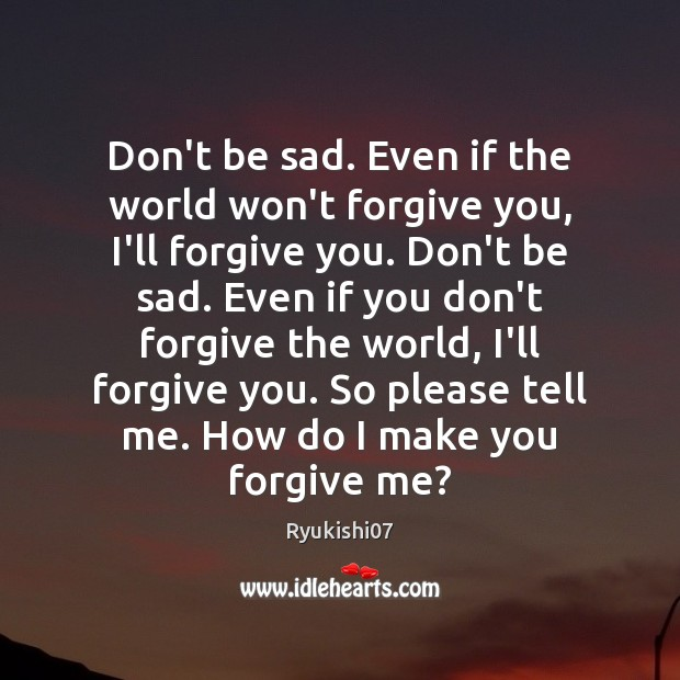 Don't be sad. Even if the world won't forgive you, I'll forgive Ryukishi07 Picture Quote