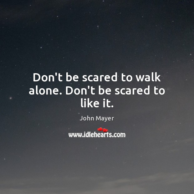 Image, Don't be scared to walk alone. Don't be scared to like it.