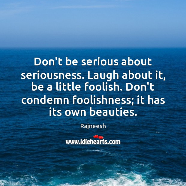 Don't be serious about seriousness. Laugh about it, be a little foolish. Image
