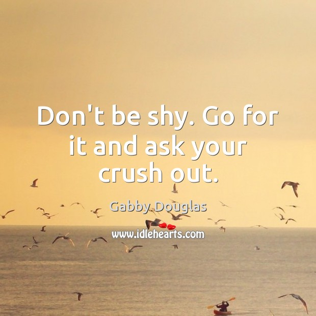 Don't be shy. Go for it and ask your crush out. Image