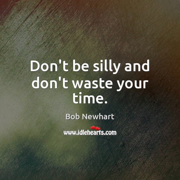 Don't be silly and don't waste your time. Bob Newhart Picture Quote