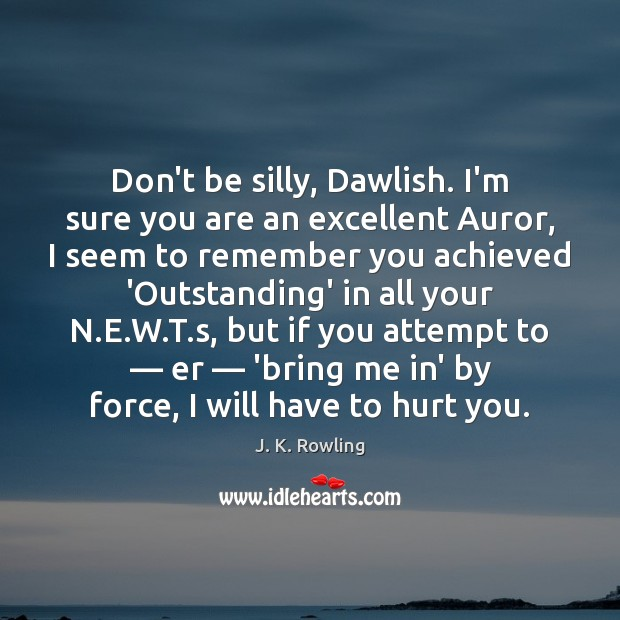 Don't be silly, Dawlish. I'm sure you are an excellent Auror, I Image