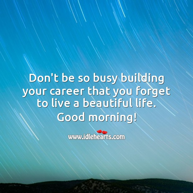 Don't be so busy building your career that you forget to live a beautiful life. Good Morning Quotes Image