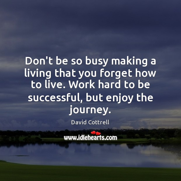 Don't be so busy making a living that you forget how to David Cottrell Picture Quote