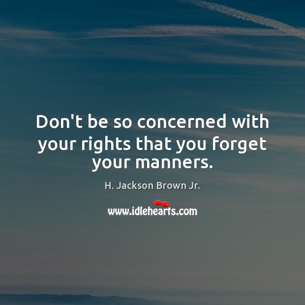 Don't be so concerned with your rights that you forget your manners. H. Jackson Brown Jr. Picture Quote