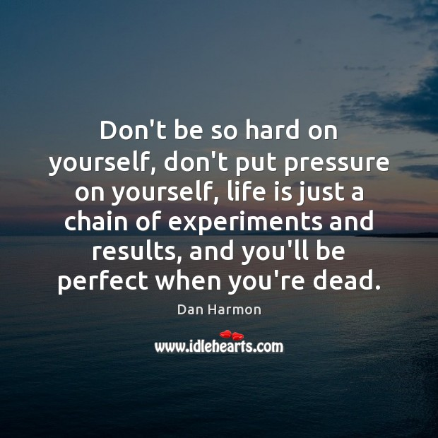 Don't be so hard on yourself, don't put pressure on yourself, life Dan Harmon Picture Quote