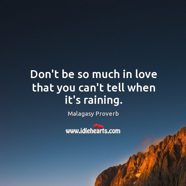 Don't be so much in love that you can't tell when it's raining. Malagasy Proverbs Image