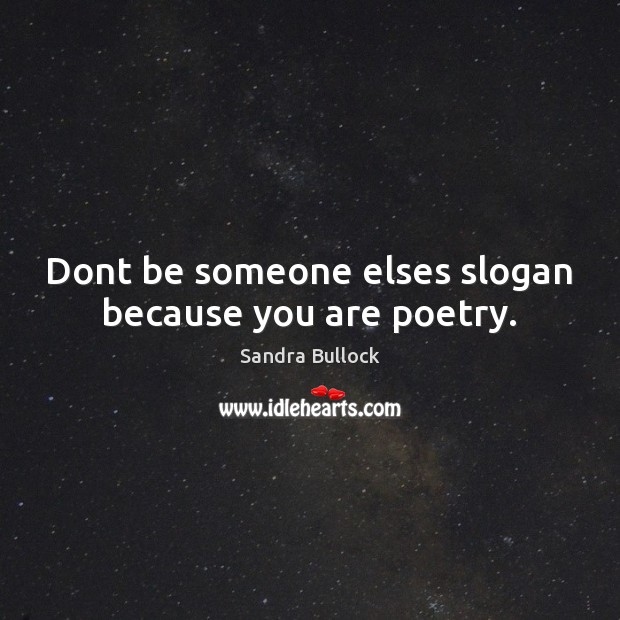 Dont be someone elses slogan because you are poetry. Sandra Bullock Picture Quote