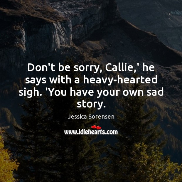 Don't be sorry, Callie,' he says with a heavy-hearted sigh. 'You have your own sad story. Jessica Sorensen Picture Quote