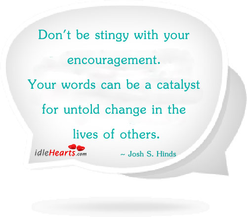 Don't Be Stingy With Your Encouragement. Your Words Can Be…