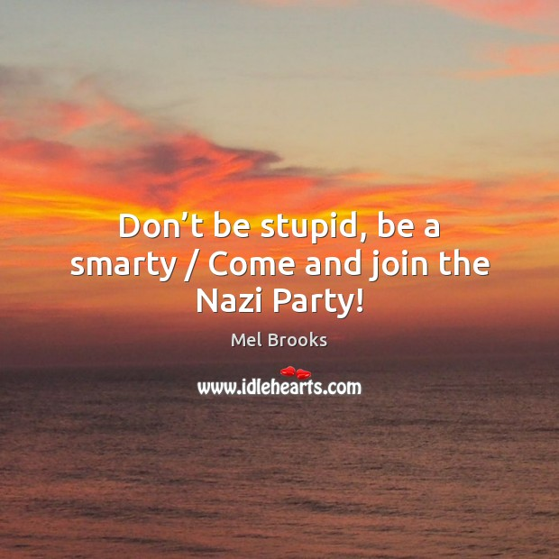 Don T Be Stupid Be A Smarty Come And Join The Nazi Party Idlehearts