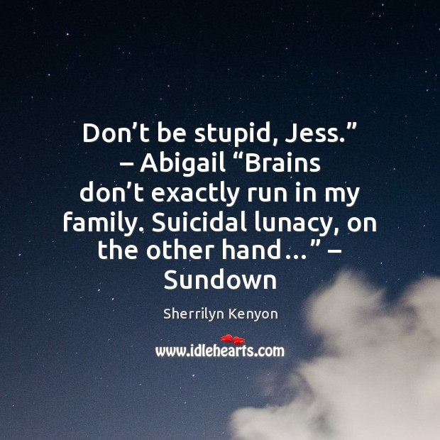 """Don't be stupid, Jess."""" – Abigail """"Brains don't exactly run in Image"""