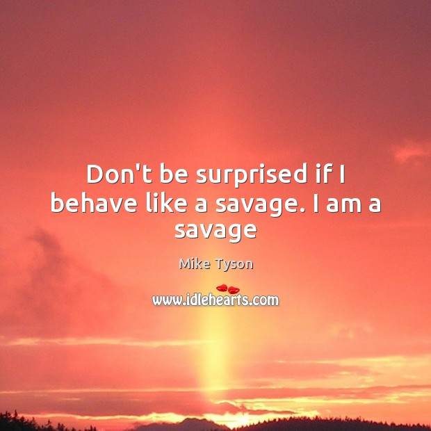 Don't be surprised if I behave like a savage. I am a savage Mike Tyson Picture Quote