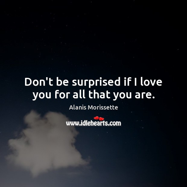 Image, Don't be surprised if I love you for all that you are.