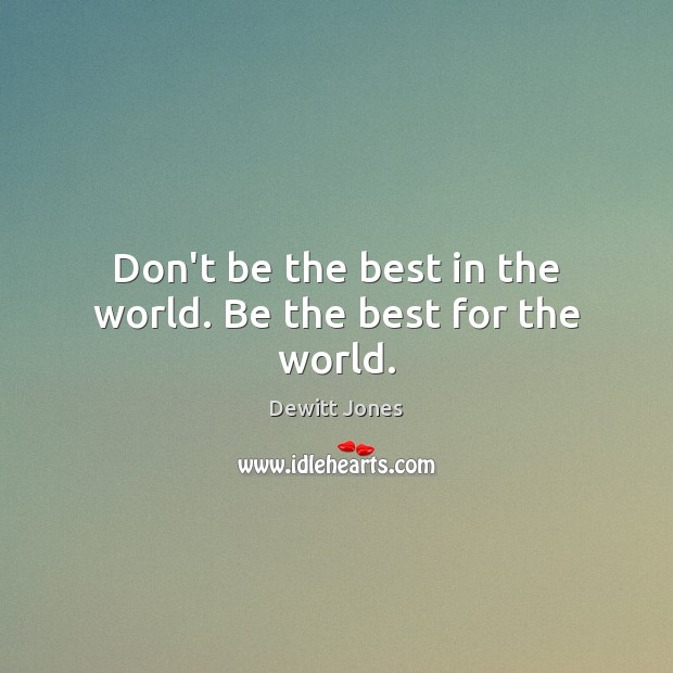 Don't be the best in the world. Be the best for the world. Dewitt Jones Picture Quote