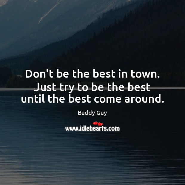 Image, Don't be the best in town. Just try to be the best until the best come around.