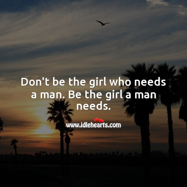 Don't be the girl who needs a man. Be the girl a man needs. Relationship Quotes Image