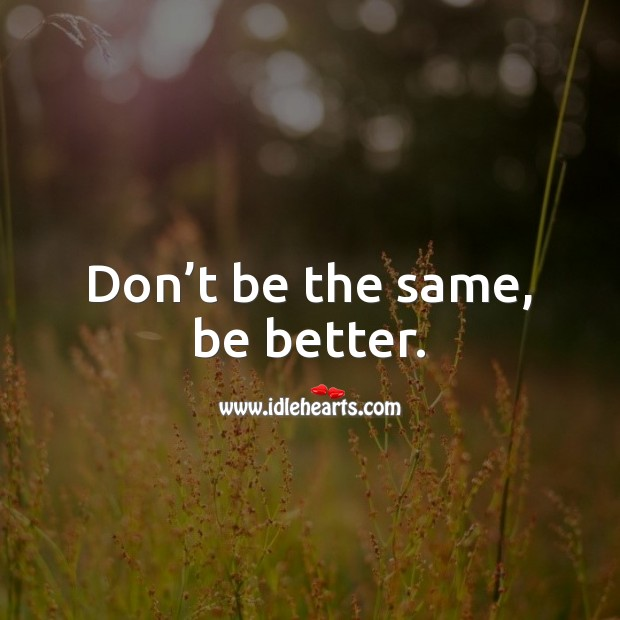 Image, Don't be the same, be better.