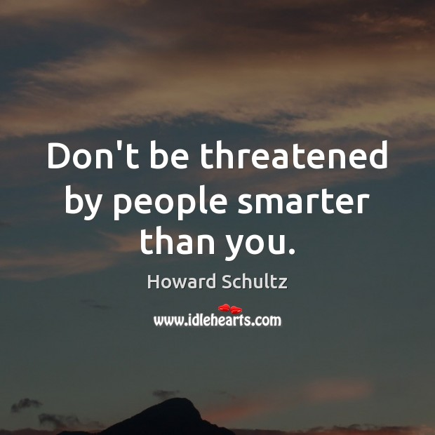 Don't be threatened by people smarter than you. Howard Schultz Picture Quote