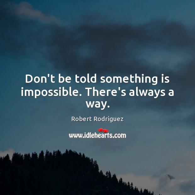 Don't be told something is impossible. There's always a way. Robert Rodriguez Picture Quote