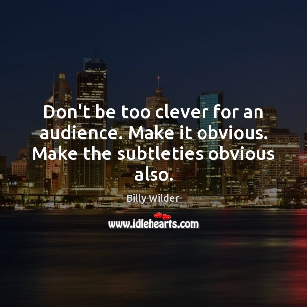 Don't be too clever for an audience. Make it obvious. Make the subtleties obvious also. Clever Quotes Image