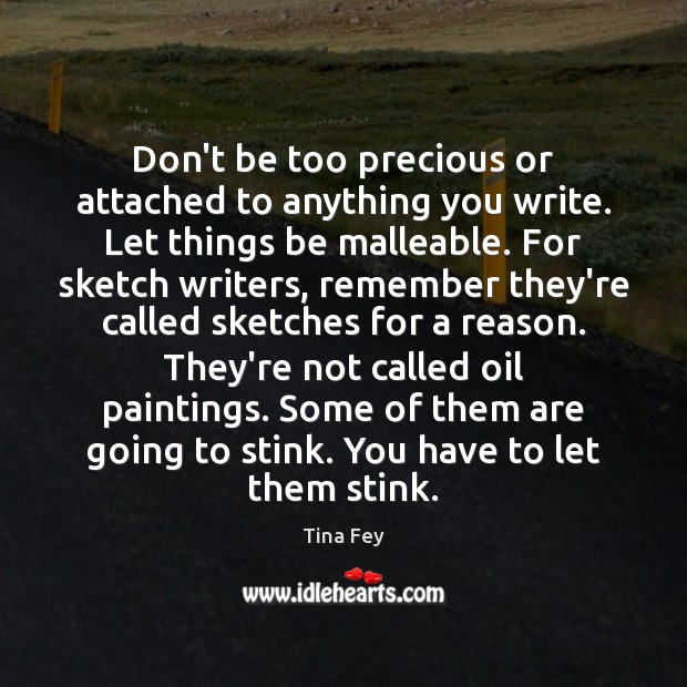Don't be too precious or attached to anything you write. Let things Tina Fey Picture Quote