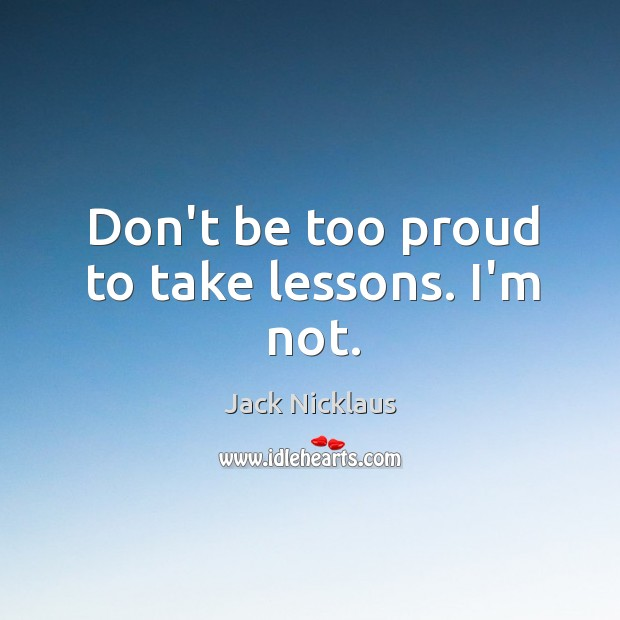 Don't be too proud to take lessons. I'm not. Image