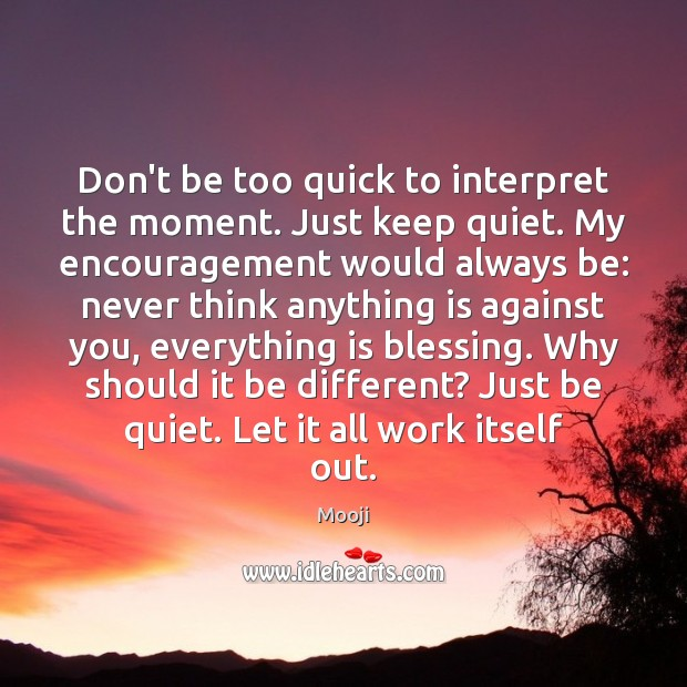Don't be too quick to interpret the moment. Just keep quiet. My Mooji Picture Quote