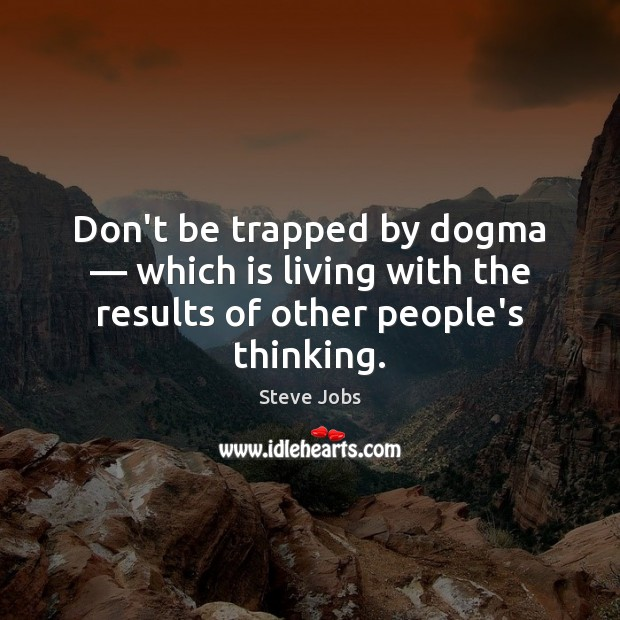 Don't be trapped by dogma — which is living with the results of other people's thinking. Steve Jobs Picture Quote