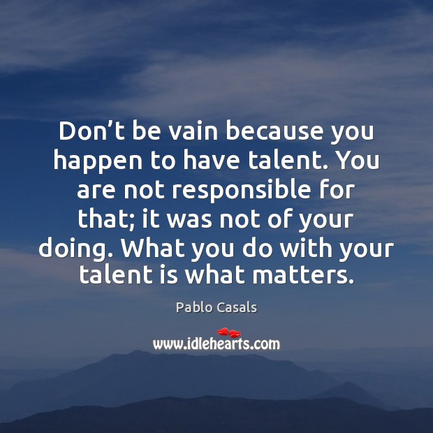 Don't be vain because you happen to have talent. You are Image