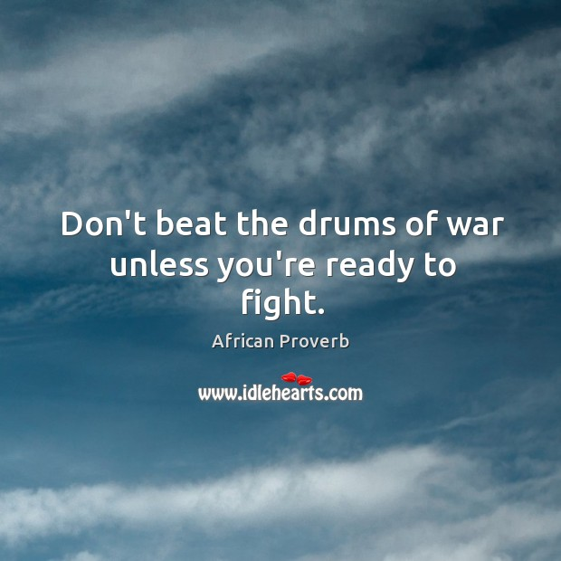 Image, Don't beat the drums of war unless you're ready to fight.