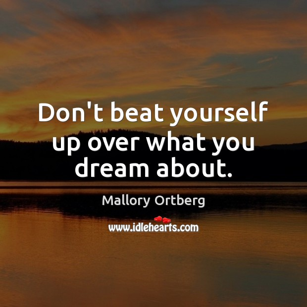 Don't beat yourself up over what you dream about. Mallory Ortberg Picture Quote