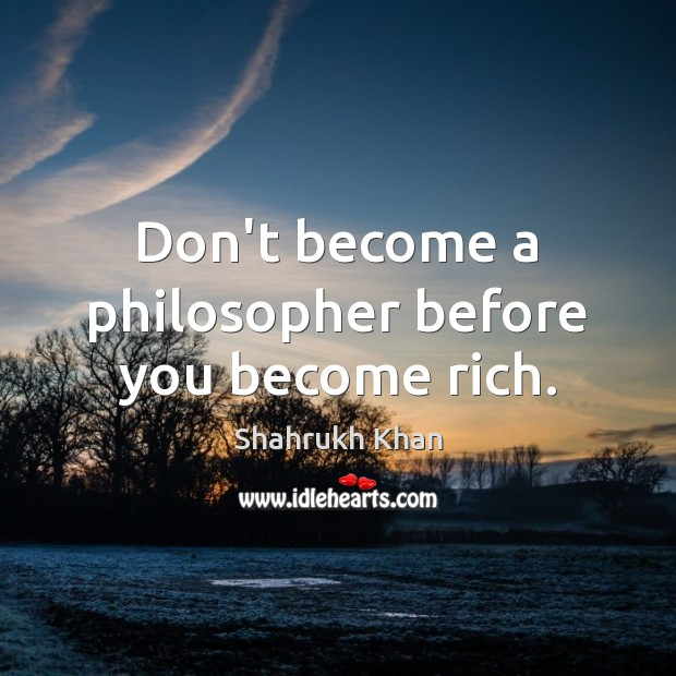 Don't become a philosopher before you become rich. Image