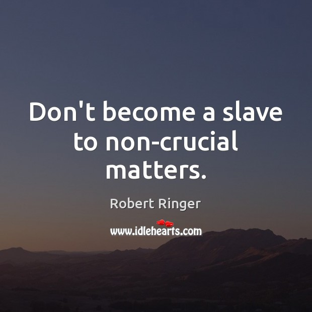 Don't become a slave to non-crucial matters. Image