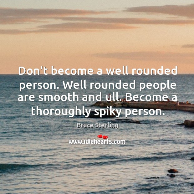Don't become a well rounded person. Well rounded people are smooth and Image