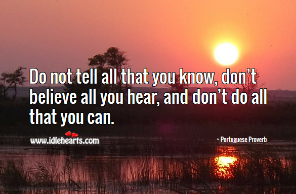 Do not tell all that you know, don't believe all you hear, and don't do all that you can. Portuguese Proverbs Image